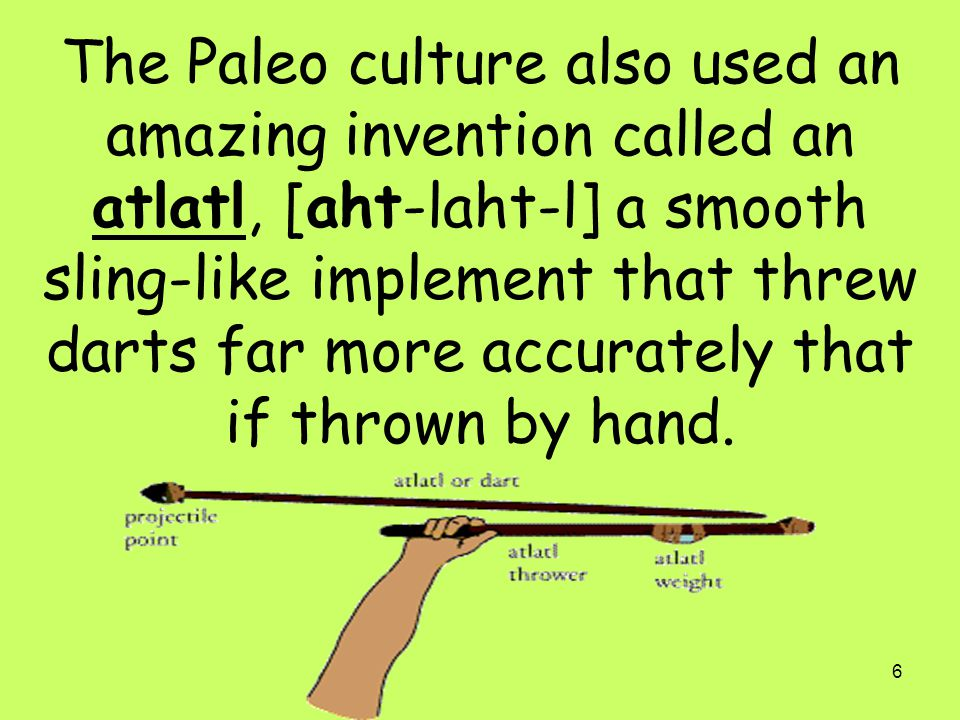 The Paleo culture also used an amazing invention called an atlatl, [aht-laht-l] a smooth sling-like implement that threw darts far more accurately that if thrown by hand.